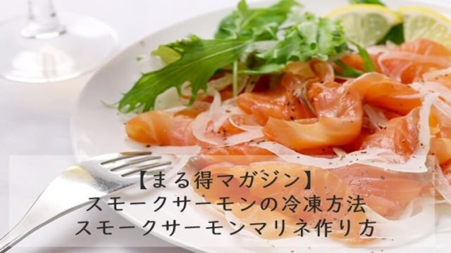 【まる得マガジン】スモークサーモンの冷凍方法|スモークサーモンマリネ 作り方 7/15